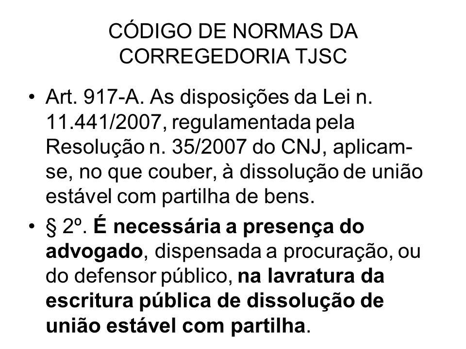 CÓDIGO DE NORMAS DA CORREGEDORIA TJSC Art. 917-A. As disposições da Lei n. 11.441/2007, regulamentada pela Resolução n. 35/2007 do CNJ, aplicam- se, n