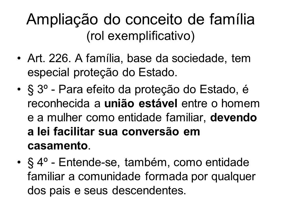 Ampliação do conceito de família (rol exemplificativo) Art. 226. A família, base da sociedade, tem especial proteção do Estado. § 3º - Para efeito da