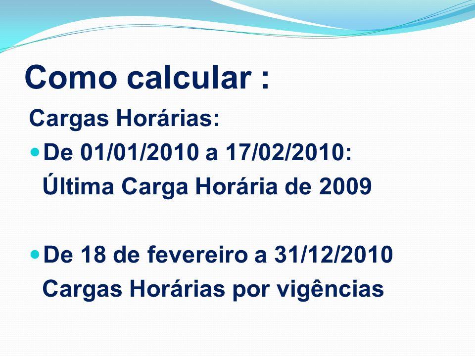 Como calcular : Cargas Horárias: De 01/01/2010 a 17/02/2010: Última Carga Horária de 2009 De 18 de fevereiro a 31/12/2010 Cargas Horárias por vigência