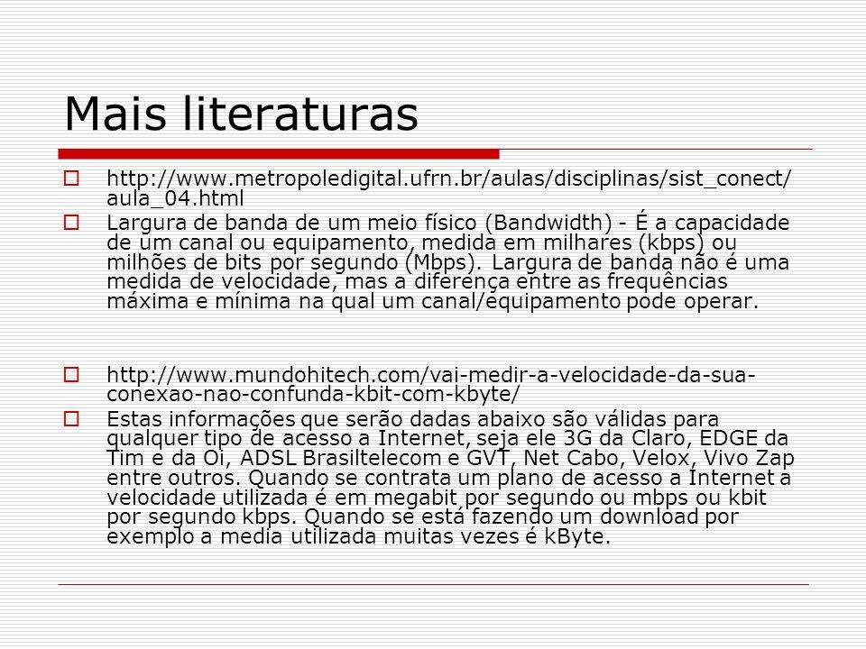 Mais literaturas http://www.metropoledigital.ufrn.br/aulas/disciplinas/sist_conect/ aula_04.html Largura de banda de um meio físico (Bandwidth) - É a capacidade de um canal ou equipamento, medida em milhares (kbps) ou milhões de bits por segundo (Mbps).