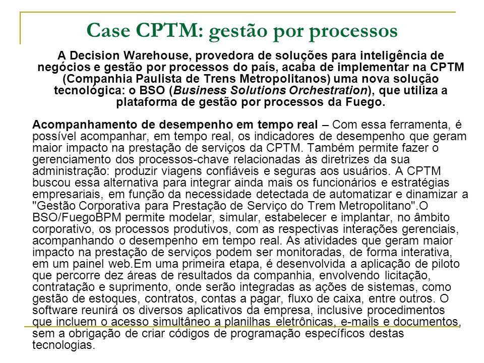 Case CPTM: gestão por processos A Decision Warehouse, provedora de soluções para inteligência de negócios e gestão por processos do país, acaba de imp