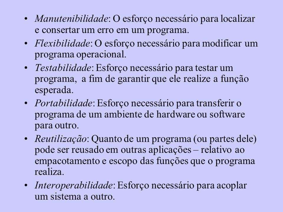Manutenibilidade: O esforço necessário para localizar e consertar um erro em um programa. Flexibilidade: O esforço necessário para modificar um progra