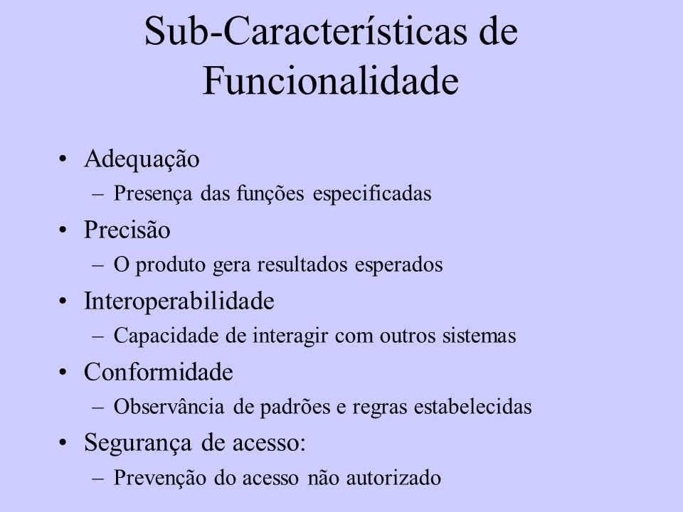 Sub-Características de Funcionalidade Adequação –Presença das funções especificadas Precisão –O produto gera resultados esperados Interoperabilidade –