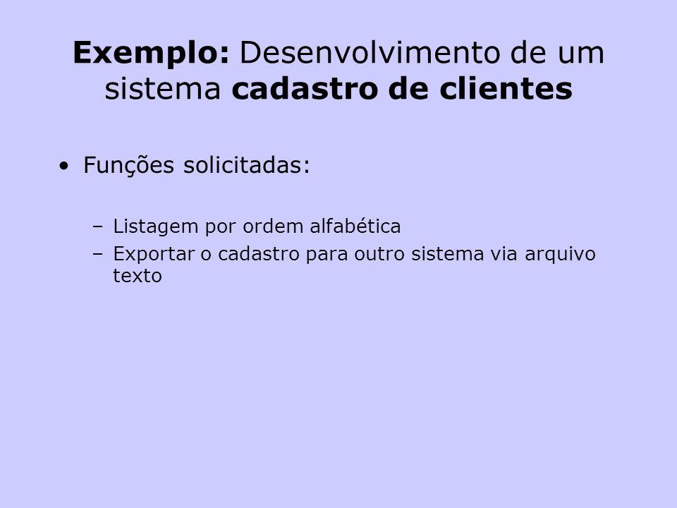 Exemplo: Desenvolvimento de um sistema cadastro de clientes Funções solicitadas: –Listagem por ordem alfabética –Exportar o cadastro para outro sistem
