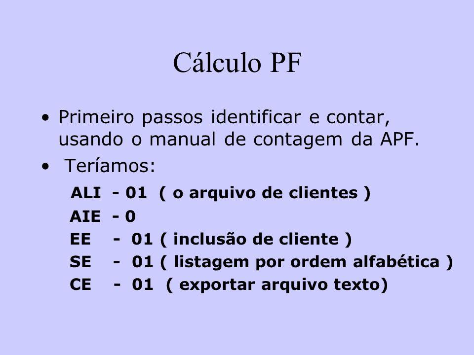 Cálculo PF Primeiro passos identificar e contar, usando o manual de contagem da APF. Teríamos: ALI - 01 ( o arquivo de clientes ) AIE - 0 EE - 01 ( in