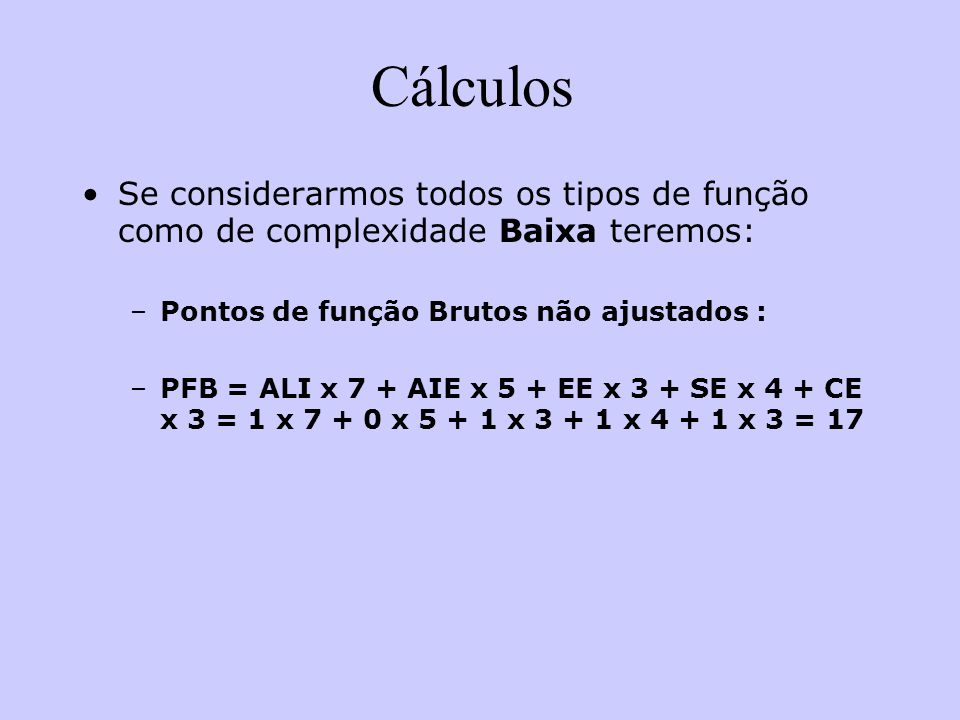 Cálculos Se considerarmos todos os tipos de função como de complexidade Baixa teremos: –Pontos de função Brutos não ajustados : –PFB = ALI x 7 + AIE x