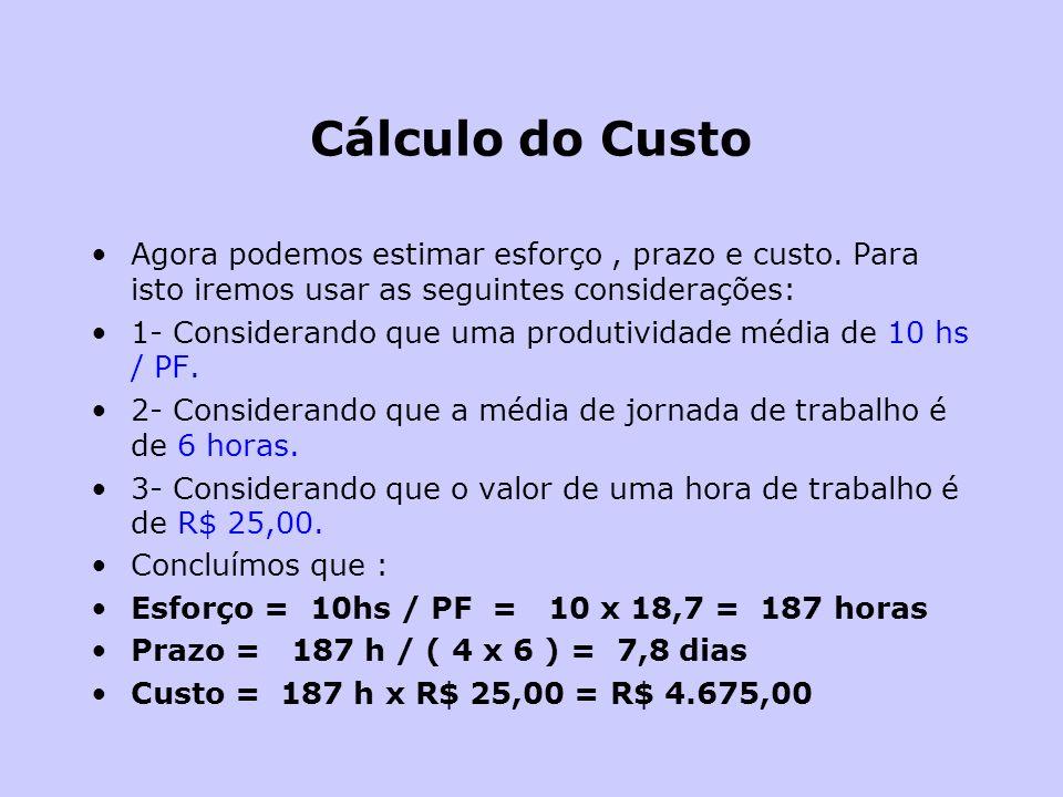 Cálculo do Custo Agora podemos estimar esforço, prazo e custo. Para isto iremos usar as seguintes considerações: 1- Considerando que uma produtividade