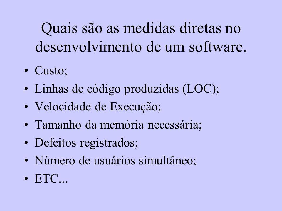 Quais são as medidas diretas no desenvolvimento de um software. Custo; Linhas de código produzidas (LOC); Velocidade de Execução; Tamanho da memória n