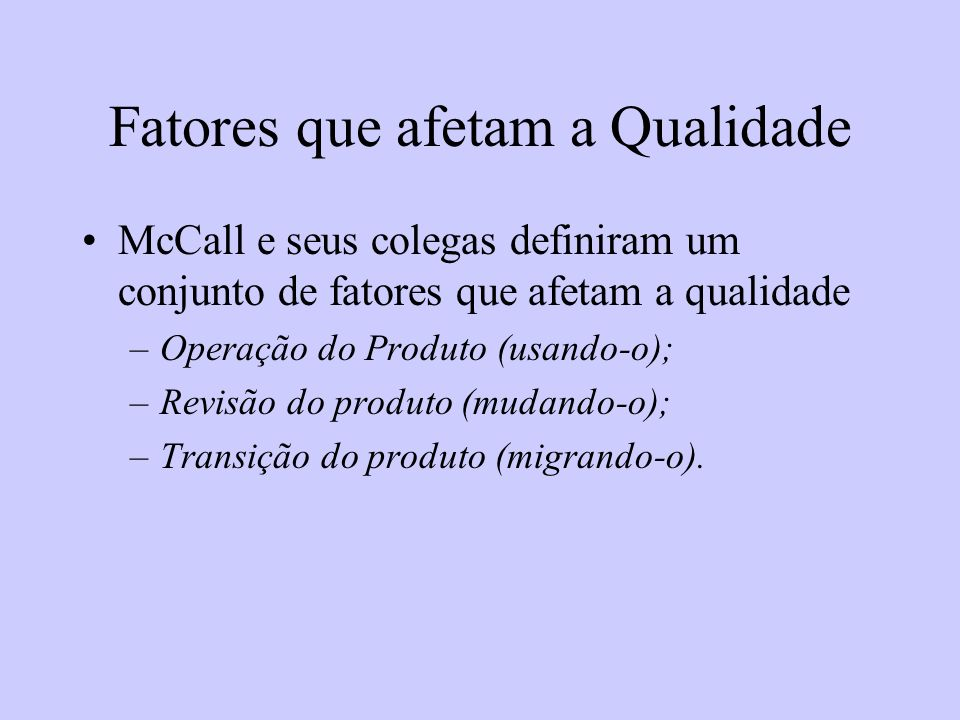 Fatores que afetam a Qualidade McCall e seus colegas definiram um conjunto de fatores que afetam a qualidade –Operação do Produto (usando-o); –Revisão