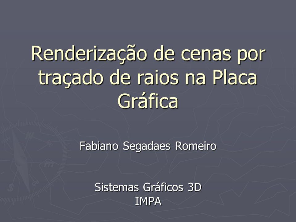 Renderização de cenas por traçado de raios na Placa Gráfica Fabiano Segadaes Romeiro Sistemas Gráficos 3D IMPA