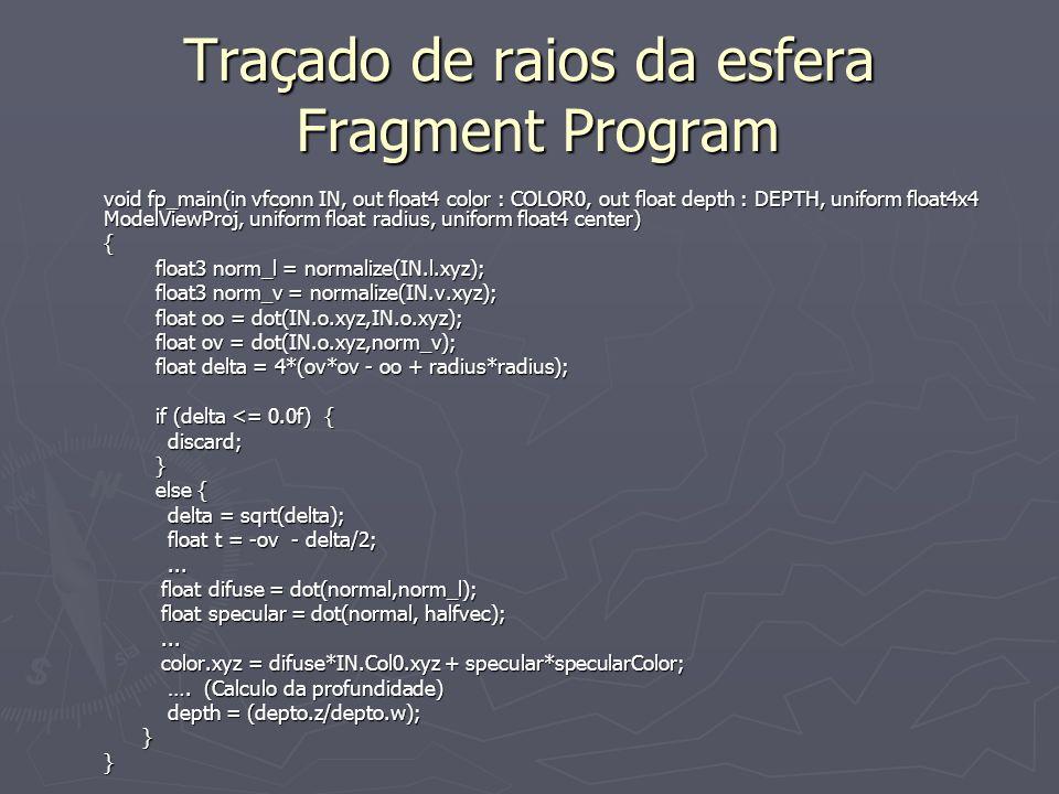 Traçado de raios da esfera Fragment Program void fp_main(in vfconn IN, out float4 color : COLOR0, out float depth : DEPTH, uniform float4x4 ModelViewProj, uniform float radius, uniform float4 center) { float3 norm_l = normalize(IN.l.xyz); float3 norm_l = normalize(IN.l.xyz); float3 norm_v = normalize(IN.v.xyz); float3 norm_v = normalize(IN.v.xyz); float oo = dot(IN.o.xyz,IN.o.xyz); float oo = dot(IN.o.xyz,IN.o.xyz); float ov = dot(IN.o.xyz,norm_v); float ov = dot(IN.o.xyz,norm_v); float delta = 4*(ov*ov - oo + radius*radius); float delta = 4*(ov*ov - oo + radius*radius); if (delta <= 0.0f) { if (delta <= 0.0f) { discard; discard; } else { else { delta = sqrt(delta); delta = sqrt(delta); float t = -ov - delta/2; float t = -ov - delta/2;......