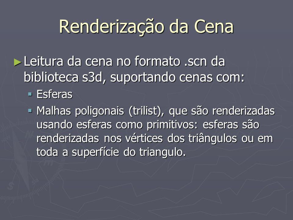 Renderização da Cena Leitura da cena no formato.scn da biblioteca s3d, suportando cenas com: Leitura da cena no formato.scn da biblioteca s3d, suportando cenas com: Esferas Esferas Malhas poligonais (trilist), que são renderizadas usando esferas como primitivos: esferas são renderizadas nos vértices dos triângulos ou em toda a superfície do triangulo.