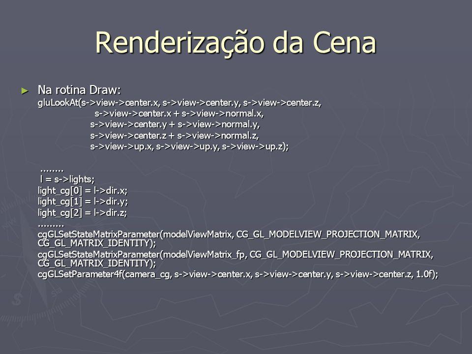 Renderização da Cena Na rotina Draw: Na rotina Draw: gluLookAt(s->view->center.x, s->view->center.y, s->view->center.z, s->view->center.x + s->view->normal.x, s->view->center.x + s->view->normal.x, s->view->center.y + s->view->normal.y, s->view->center.y + s->view->normal.y, s->view->center.z + s->view->normal.z, s->view->center.z + s->view->normal.z, s->view->up.x, s->view->up.y, s->view->up.z); s->view->up.x, s->view->up.y, s->view->up.z);................