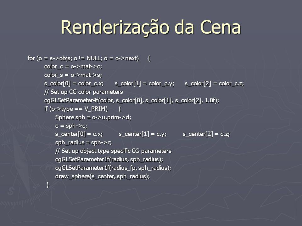 Renderização da Cena for (o = s->objs; o != NULL; o = o->next) { for (o = s->objs; o != NULL; o = o->next) { color_c = o->mat->c; color_c = o->mat->c; color_s = o->mat->s; color_s = o->mat->s; s_color[0] = color_c.x; s_color[1] = color_c.y; s_color[2] = color_c.z; s_color[0] = color_c.x; s_color[1] = color_c.y; s_color[2] = color_c.z; // Set up CG color parameters // Set up CG color parameters cgGLSetParameter4f(color, s_color[0], s_color[1], s_color[2], 1.0f); cgGLSetParameter4f(color, s_color[0], s_color[1], s_color[2], 1.0f); if (o->type == V_PRIM) { if (o->type == V_PRIM) { Sphere sph = o->u.prim->d; Sphere sph = o->u.prim->d; c = sph->c; c = sph->c; s_center[0] = c.x; s_center[1] = c.y; s_center[2] = c.z; s_center[0] = c.x; s_center[1] = c.y; s_center[2] = c.z; sph_radius = sph->r; sph_radius = sph->r; // Set up object type specific CG parameters // Set up object type specific CG parameters cgGLSetParameter1f(radius, sph_radius); cgGLSetParameter1f(radius, sph_radius); cgGLSetParameter1f(radius_fp, sph_radius); cgGLSetParameter1f(radius_fp, sph_radius); draw_sphere(s_center, sph_radius); draw_sphere(s_center, sph_radius); }