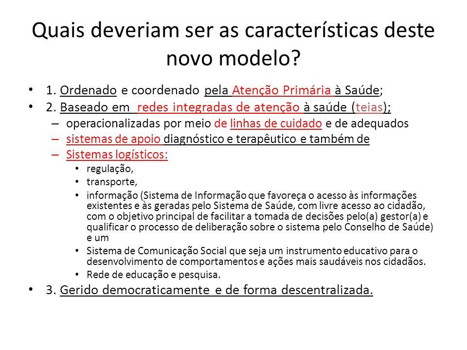 Quais deveriam ser as características deste novo modelo? 1. Ordenado e coordenado pela Atenção Primária à Saúde; 2. Baseado em redes integradas de ate