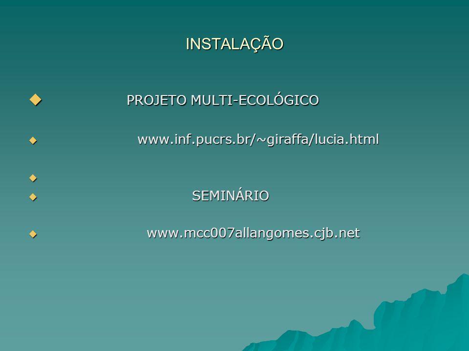 INSTALAÇÃO PROJETO MULTI-ECOLÓGICO PROJETO MULTI-ECOLÓGICO www.inf.pucrs.br/~giraffa/lucia.html www.inf.pucrs.br/~giraffa/lucia.html SEMINÁRIO SEMINÁRIO www.mcc007allangomes.cjb.net www.mcc007allangomes.cjb.net