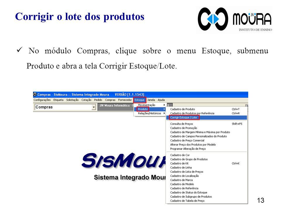 No módulo Compras, clique sobre o menu Estoque, submenu Produto e abra a tela Corrigir Estoque/Lote. 13 Corrigir o lote dos produtos