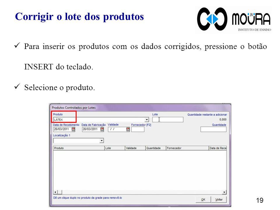 Para inserir os produtos com os dados corrigidos, pressione o botão INSERT do teclado. Selecione o produto. 19 Corrigir o lote dos produtos