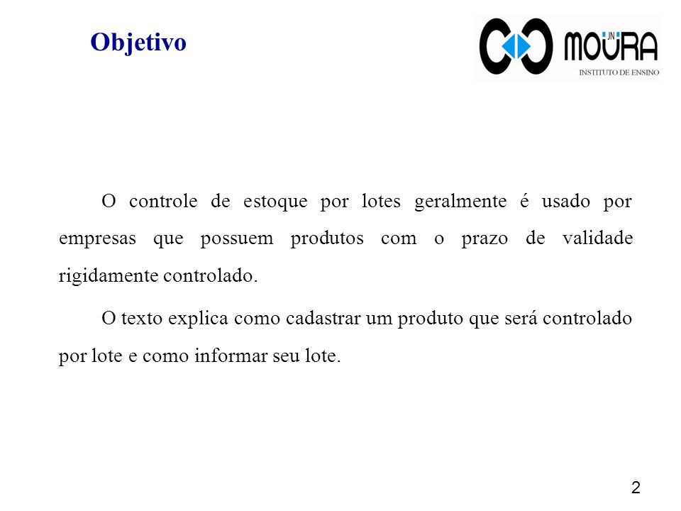 Objetivo O controle de estoque por lotes geralmente é usado por empresas que possuem produtos com o prazo de validade rigidamente controlado. O texto