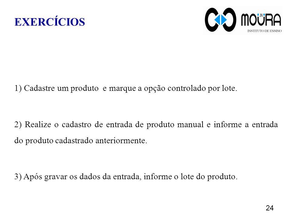 EXERCÍCIOS 1) Cadastre um produto e marque a opção controlado por lote. 2) Realize o cadastro de entrada de produto manual e informe a entrada do prod