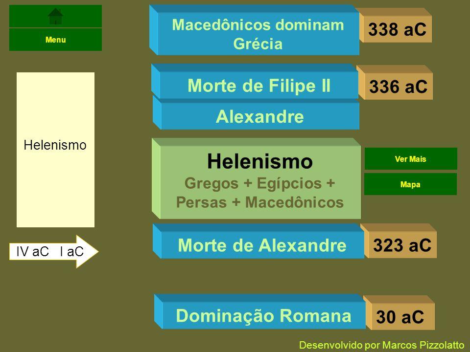 338 aC Helenismo IV aC I aC Menu Macedônicos dominam Grécia 336 aC Alexandre Morte de Filipe II 323 aCMorte de Alexandre Helenismo Gregos + Egípcios + Persas + Macedônicos 30 aC Dominação Romana Ver Mais Mapa Desenvolvido por Marcos Pizzolatto