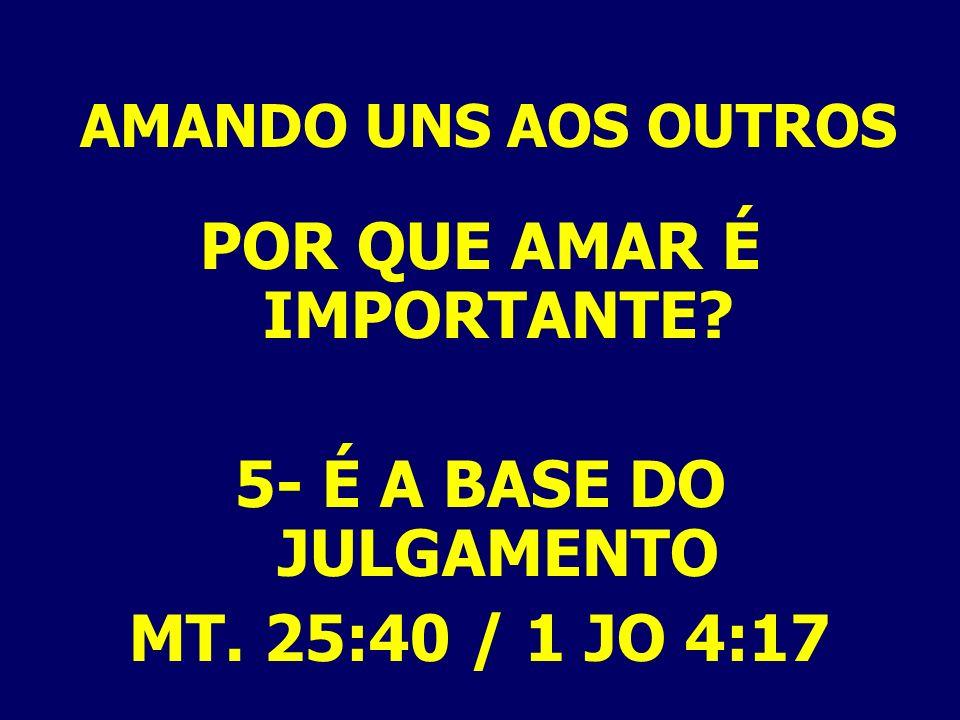 AMANDO UNS AOS OUTROS POR QUE AMAR É IMPORTANTE? 5- É A BASE DO JULGAMENTO MT. 25:40 / 1 JO 4:17