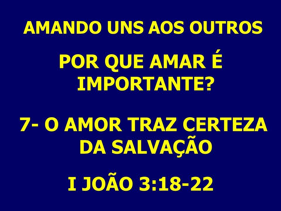 AMANDO UNS AOS OUTROS POR QUE AMAR É IMPORTANTE? 7- O AMOR TRAZ CERTEZA DA SALVAÇÃO I JOÃO 3:18-22