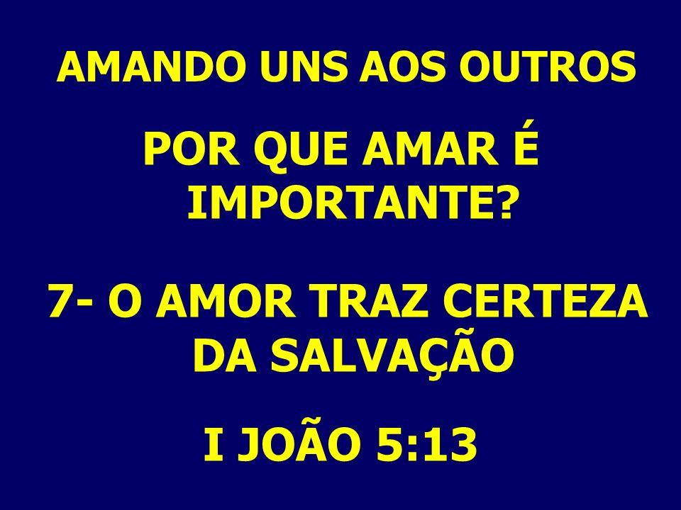AMANDO UNS AOS OUTROS POR QUE AMAR É IMPORTANTE? 7- O AMOR TRAZ CERTEZA DA SALVAÇÃO I JOÃO 5:13