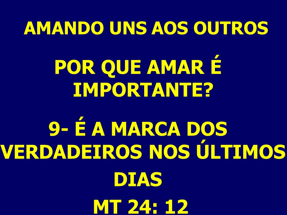 AMANDO UNS AOS OUTROS POR QUE AMAR É IMPORTANTE? 9- É A MARCA DOS VERDADEIROS NOS ÚLTIMOS DIAS MT 24: 12