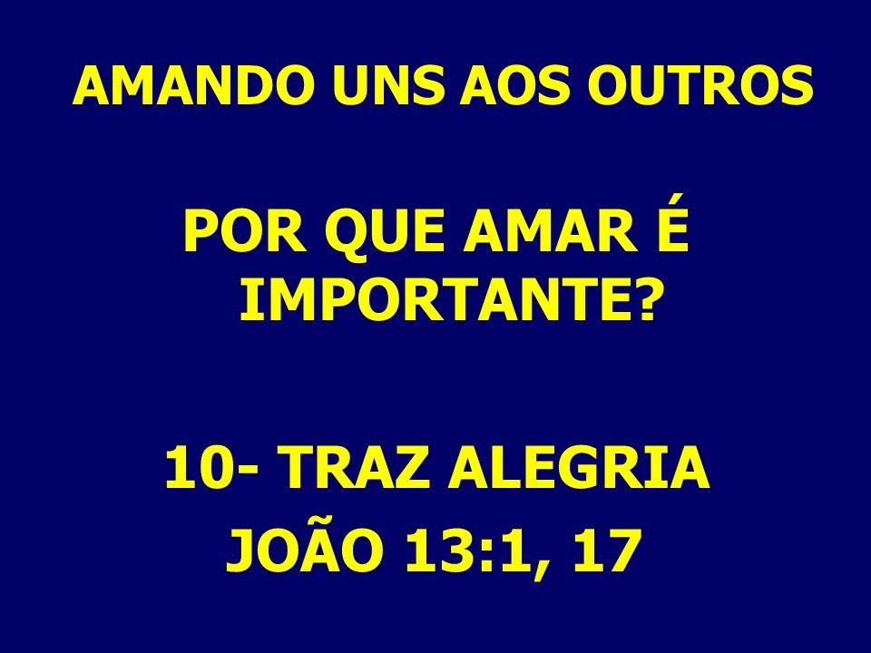 AMANDO UNS AOS OUTROS POR QUE AMAR É IMPORTANTE? 10- TRAZ ALEGRIA JOÃO 13:1, 17