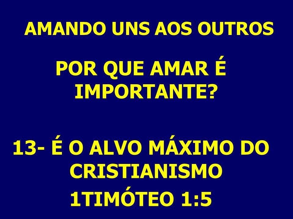AMANDO UNS AOS OUTROS POR QUE AMAR É IMPORTANTE? 13- É O ALVO MÁXIMO DO CRISTIANISMO 1TIMÓTEO 1:5
