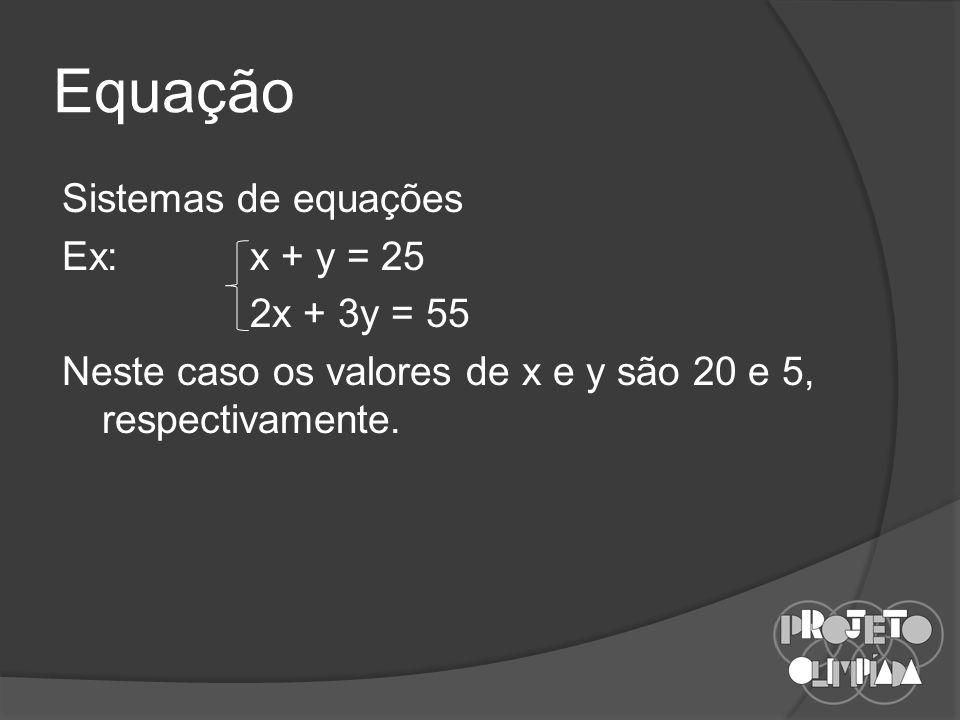 Equação Sistemas de equações Ex:x + y = 25 2x + 3y = 55 Neste caso os valores de x e y são 20 e 5, respectivamente.