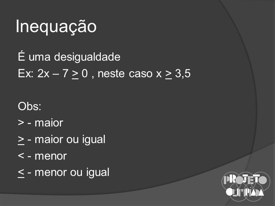 Inequação É uma desigualdade Ex: 2x – 7 > 0, neste caso x > 3,5 Obs: > - maior > - maior ou igual < - menor < - menor ou igual