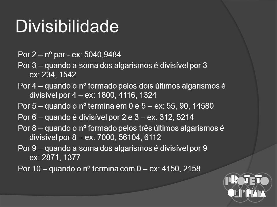 Divisibilidade Por 2 – nº par - ex: 5040,9484 Por 3 – quando a soma dos algarismos é divisível por 3 ex: 234, 1542 Por 4 – quando o nº formado pelos dois últimos algarismos é divisível por 4 – ex: 1800, 4116, 1324 Por 5 – quando o nº termina em 0 e 5 – ex: 55, 90, 14580 Por 6 – quando é divisível por 2 e 3 – ex: 312, 5214 Por 8 – quando o nº formado pelos três últimos algarismos é divisível por 8 – ex: 7000, 56104, 6112 Por 9 – quando a soma dos algarismos é divisível por 9 ex: 2871, 1377 Por 10 – quando o nº termina com 0 – ex: 4150, 2158