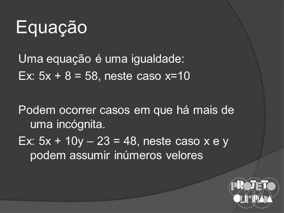 Equação Uma equação é uma igualdade: Ex: 5x + 8 = 58, neste caso x=10 Podem ocorrer casos em que há mais de uma incógnita.