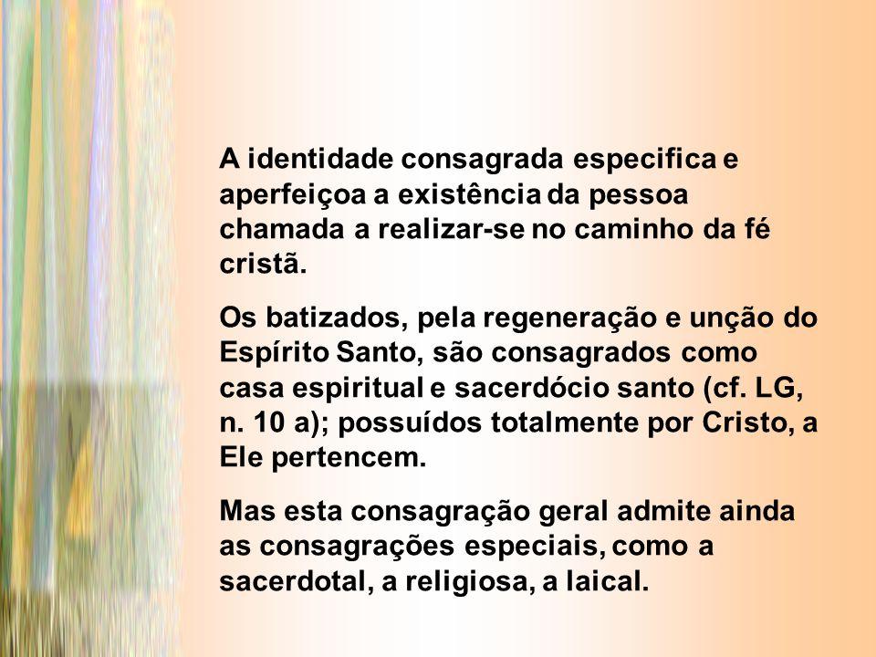 A identidade consagrada especifica e aperfeiçoa a existência da pessoa chamada a realizar-se no caminho da fé cristã. Os batizados, pela regeneração e