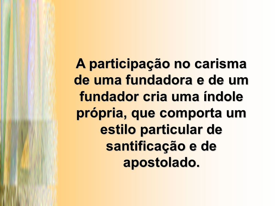 A participação no carisma de uma fundadora e de um fundador cria uma índole própria, que comporta um estilo particular de santificação e de apostolado