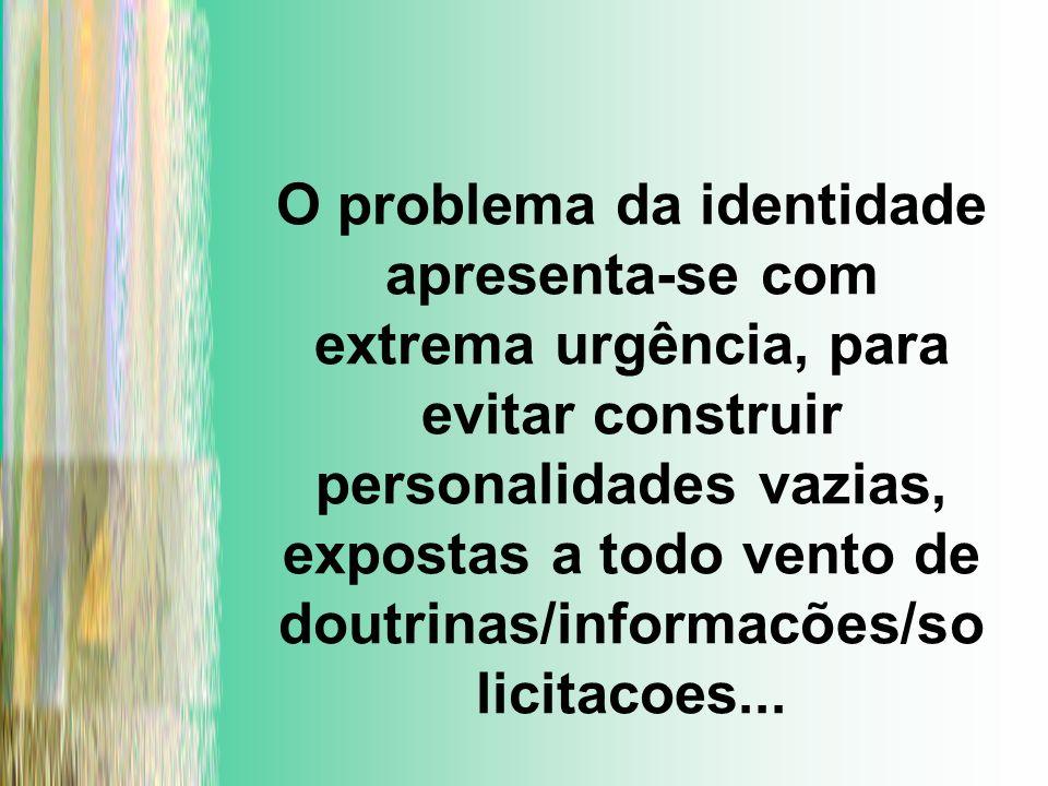 O problema da identidade apresenta-se com extrema urgência, para evitar construir personalidades vazias, expostas a todo vento de doutrinas/informacõe