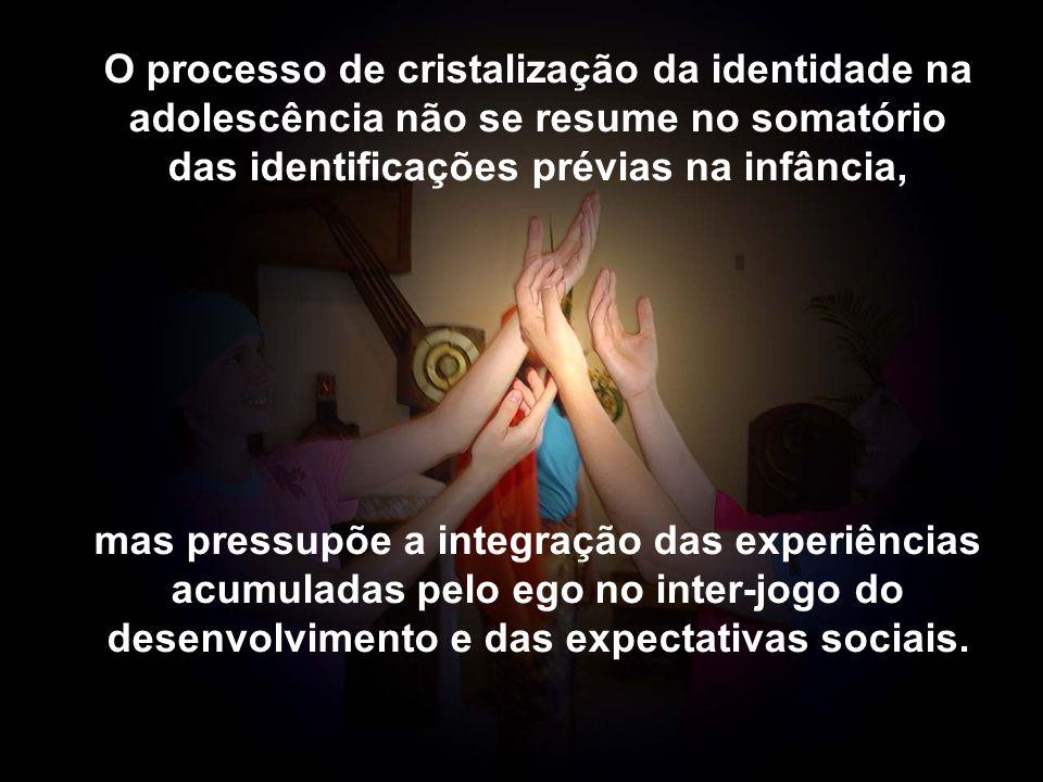 O processo de cristalização da identidade na adolescência não se resume no somatório das identificações prévias na infância, mas pressupõe a integraçã