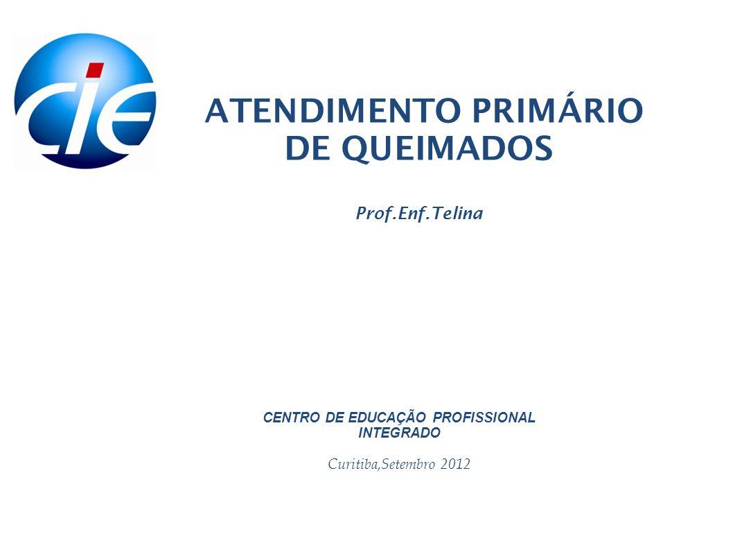 ATENDIMENTO PRIMÁRIO DE QUEIMADOS Prof.Enf.Telina CENTRO DE EDUCAÇÃO PROFISSIONAL INTEGRADO Curitiba,Setembro 2012