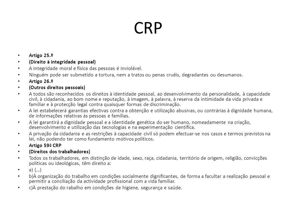 CRP Artigo 25.º (Direito à integridade pessoal) A integridade moral e física das pessoas é inviolável. Ninguém pode ser submetido a tortura, nem a tra