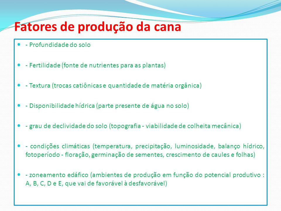 Fatores de produção da cana - Profundidade do solo - Fertilidade (fonte de nutrientes para as plantas) - Textura (trocas catiônicas e quantidade de ma