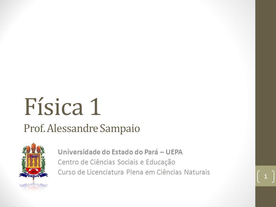 Física 1 Prof. Alessandre Sampaio Universidade do Estado do Pará – UEPA Centro de Ciências Sociais e Educação Curso de Licenciatura Plena em Ciências