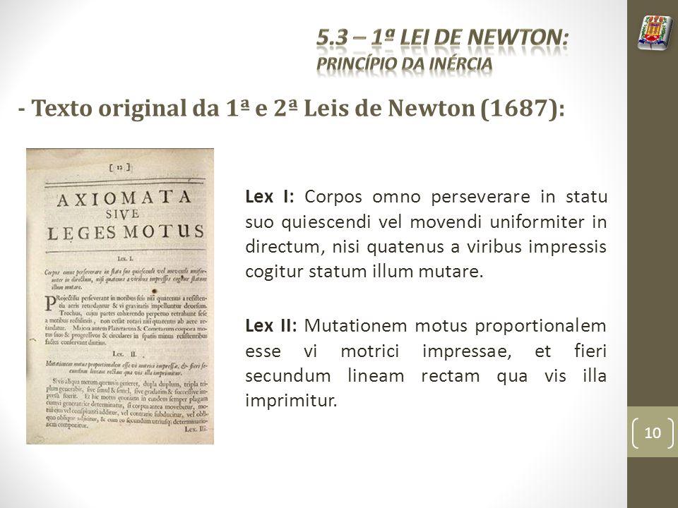 - Texto original da 1ª e 2ª Leis de Newton (1687): Lex I: Corpos omno perseverare in statu suo quiescendi vel movendi uniformiter in directum, nisi quatenus a viribus impressis cogitur statum illum mutare.