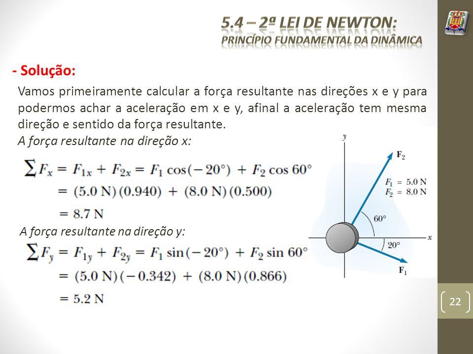 - Solução: Vamos primeiramente calcular a força resultante nas direções x e y para podermos achar a aceleração em x e y, afinal a aceleração tem mesma direção e sentido da força resultante.