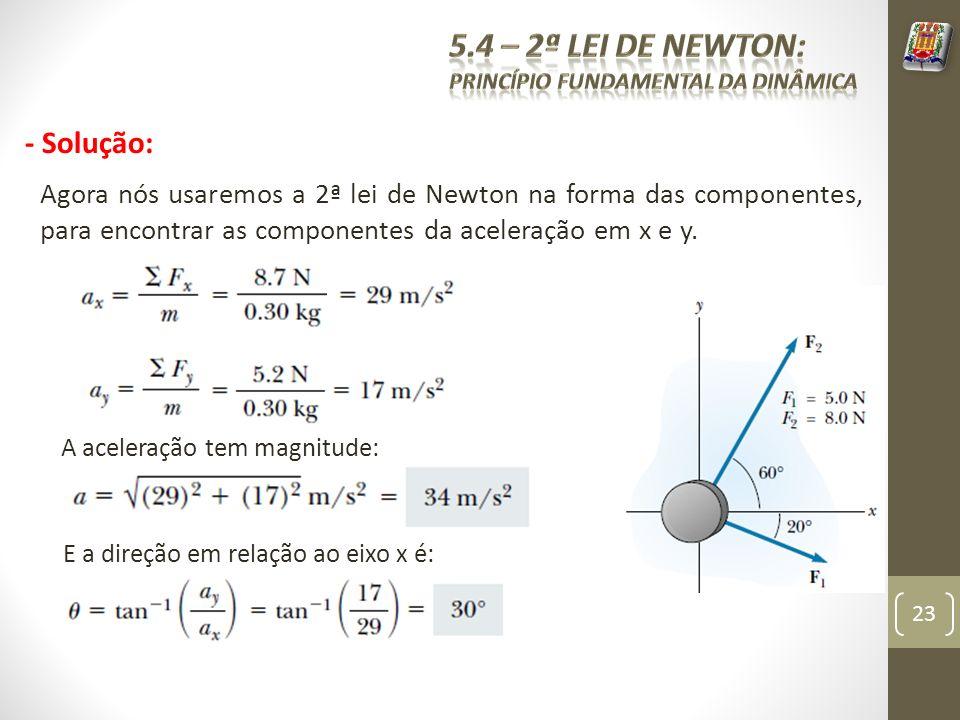 - Solução: Agora nós usaremos a 2ª lei de Newton na forma das componentes, para encontrar as componentes da aceleração em x e y.