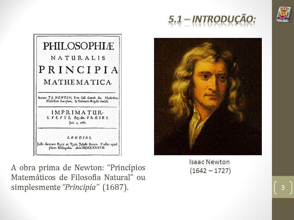 Isaac Newton (1642 – 1727) A obra prima de Newton: Princípios Matemáticos de Filosofia Natural ou simplesmente Principia (1687). 3