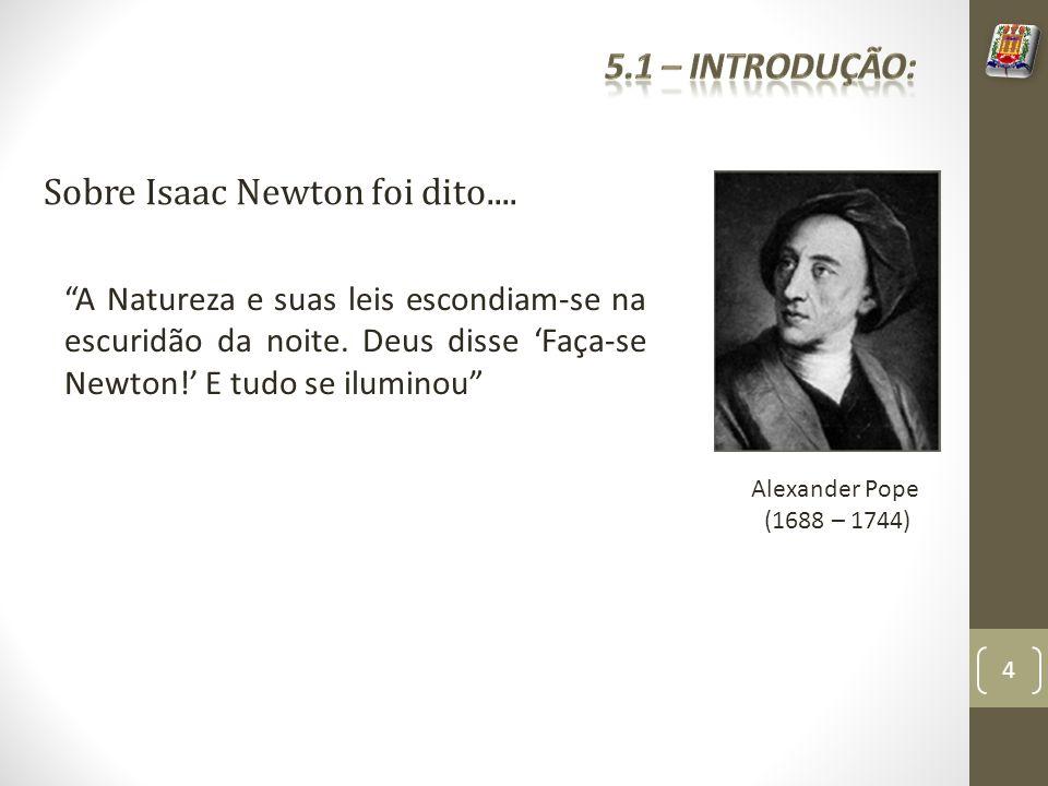 Alexander Pope (1688 – 1744) Sobre Isaac Newton foi dito.... A Natureza e suas leis escondiam-se na escuridão da noite. Deus disse Faça-se Newton! E t