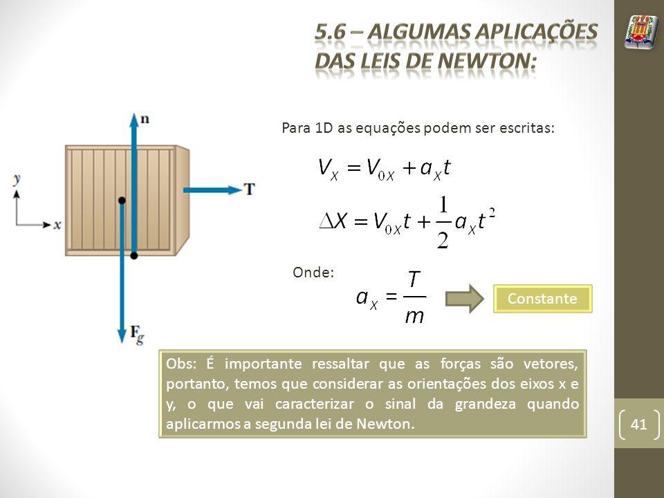 Para 1D as equações podem ser escritas: Obs: É importante ressaltar que as forças são vetores, portanto, temos que considerar as orientações dos eixos x e y, o que vai caracterizar o sinal da grandeza quando aplicarmos a segunda lei de Newton.