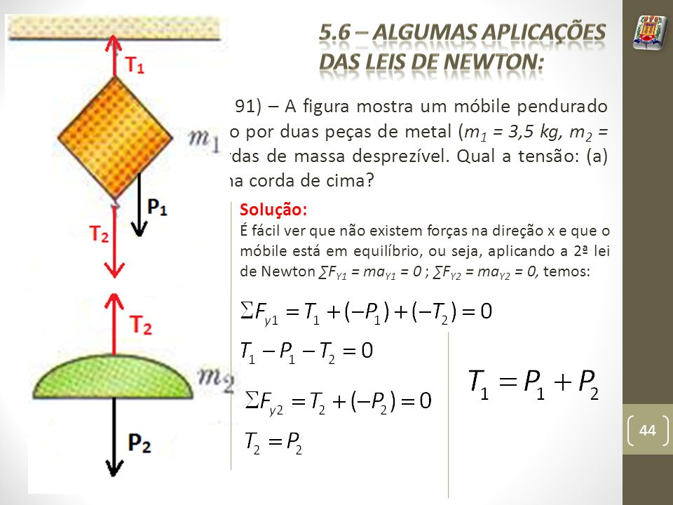 Exemplo 4 (Problema 91) – A figura mostra um móbile pendurado no teto; ele é composto por duas peças de metal (m 1 = 3,5 kg, m 2 = 4,5 kg), ligadas por cordas de massa desprezível.